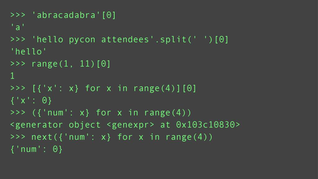 >>> 'abracadabra'[0] >>> range(1, 11)[0] >>> 'h...