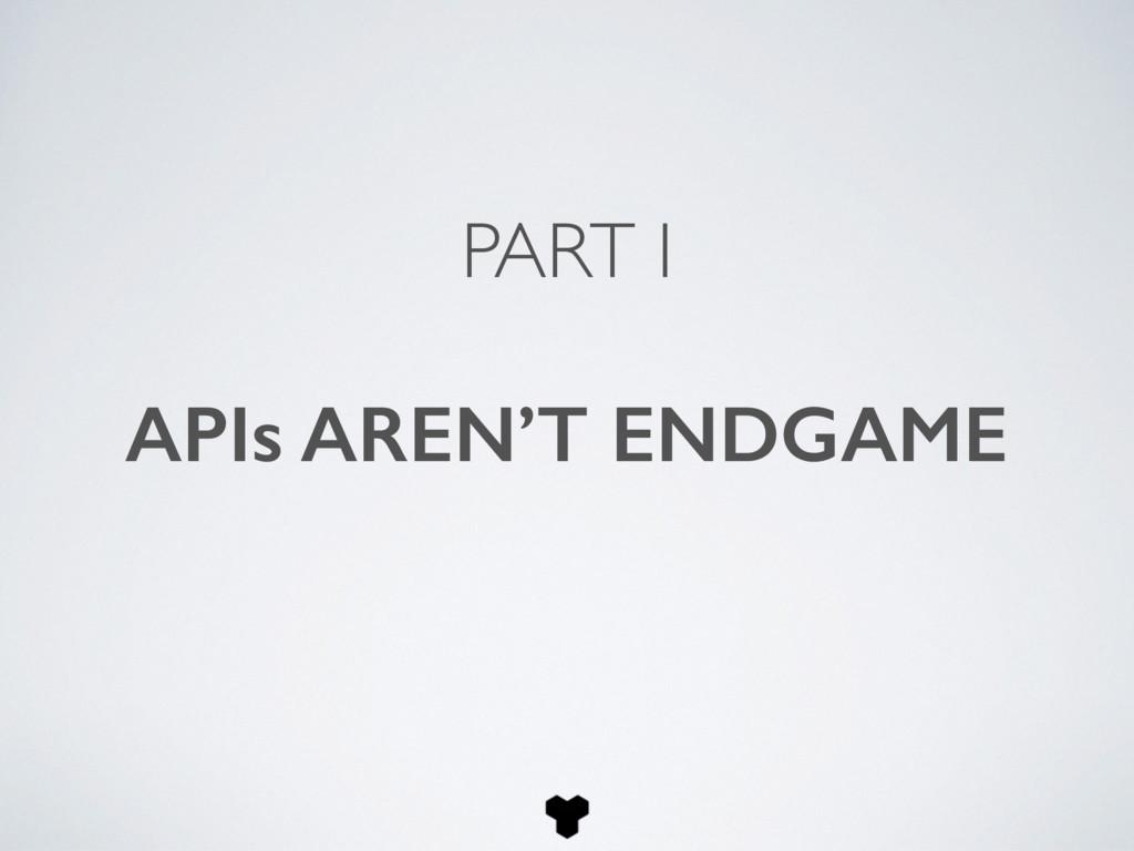 PART I APIs AREN'T ENDGAME