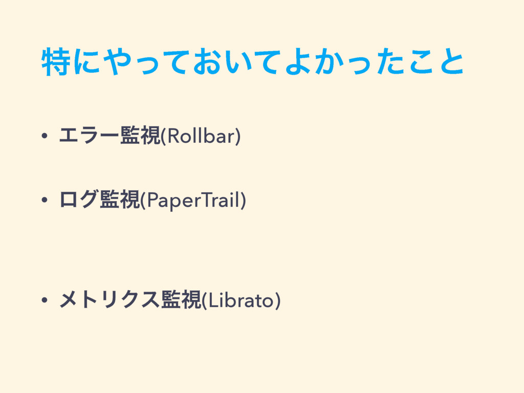 ಛʹ͓͍ͬͯͯΑ͔ͬͨ͜ͱ • Τϥʔࢹ(Rollbar) • ϩάࢹ(PaperTra...