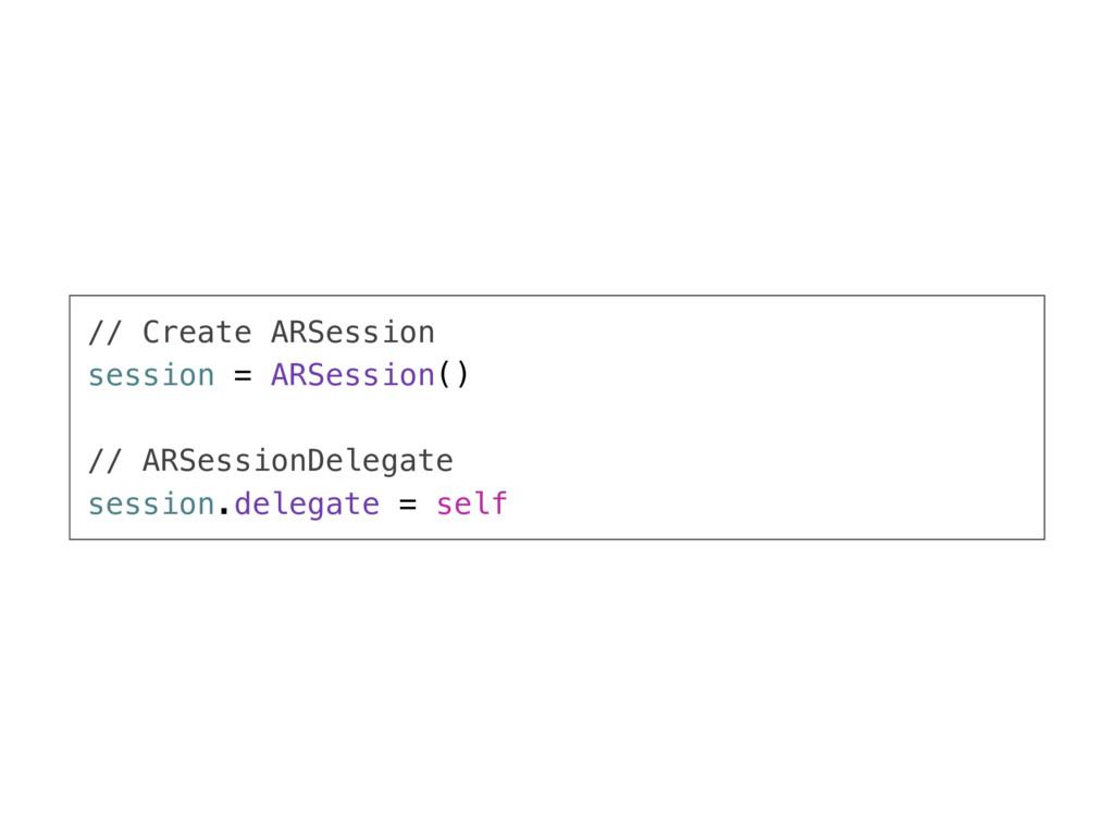 // Create ARSession session = ARSession() // AR...