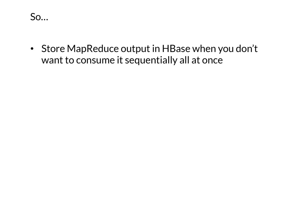 • Store MapReduce output in HBase when you don...