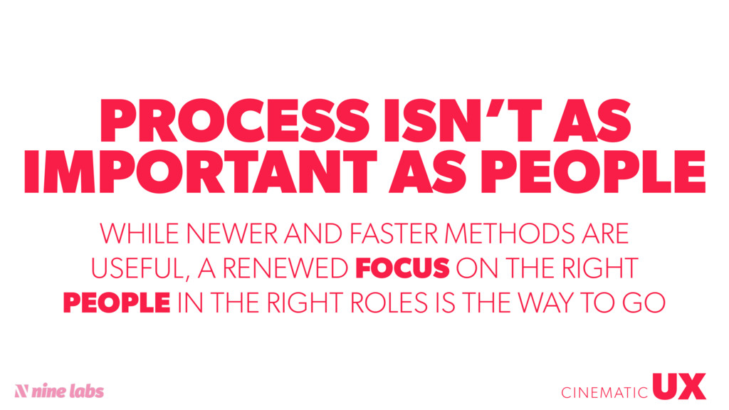 PROCESS ISN'T AS IMPORTANT AS PEOPLE UX CINEMAT...