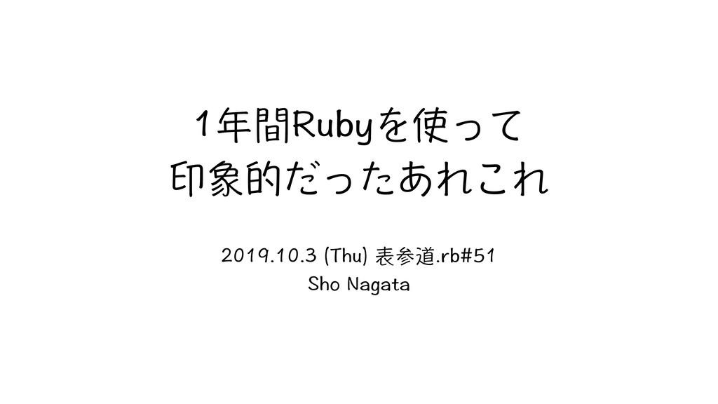 1年間Rubyを使って 印象的だったあれこれ 2019.10.3 (Thu) 表参道.rb#5...