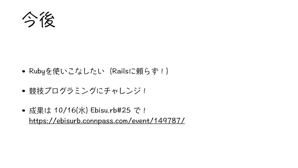 今後 • Rubyを使いこなしたい(Railsに頼らず!) • 競技プログラミングにチャレンジ...