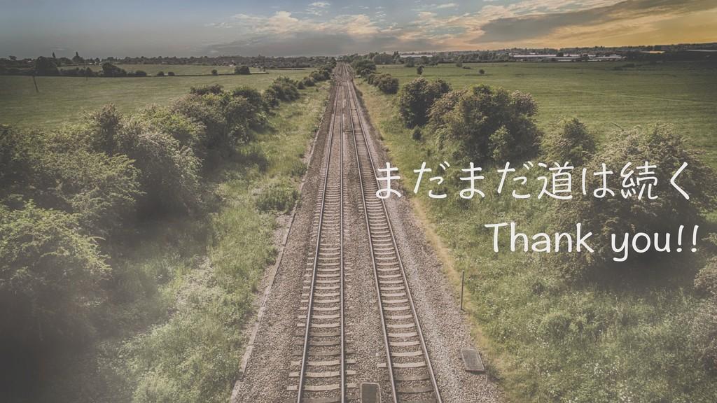 まだまだ道は続く Thank you!!