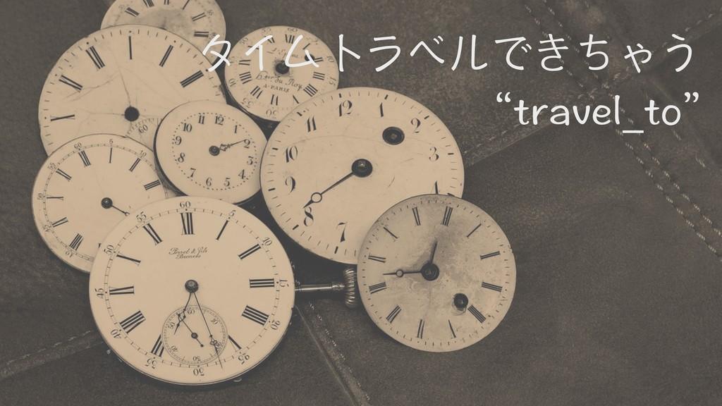 """タイムトラベルできちゃう """"travel_to"""""""