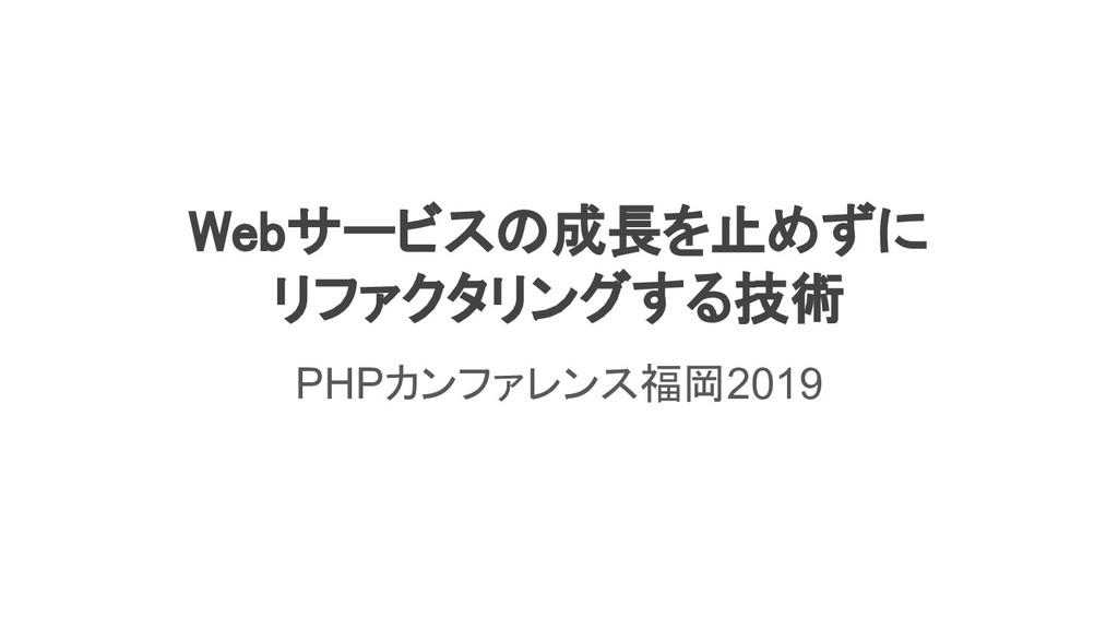 Webサービスの成長を止めずに リファクタリングする技術 PHPカンファレンス福岡2019