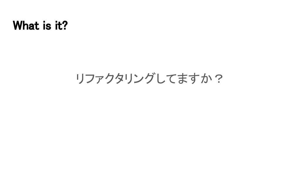 What is it? リファクタリングしてますか?