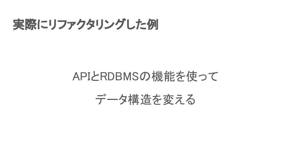 実際にリファクタリングした例 APIとRDBMSの機能を使って データ構造を変える