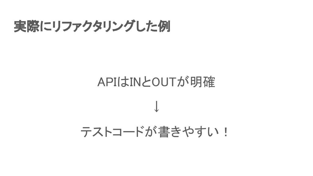 実際にリファクタリングした例 APIはINとOUTが明確 ↓ テストコードが書きやすい!