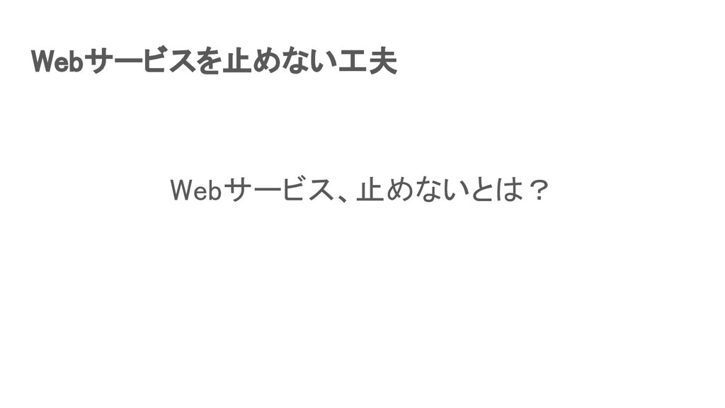 Webサービスを止めない工夫 Webサービス、止めないとは?