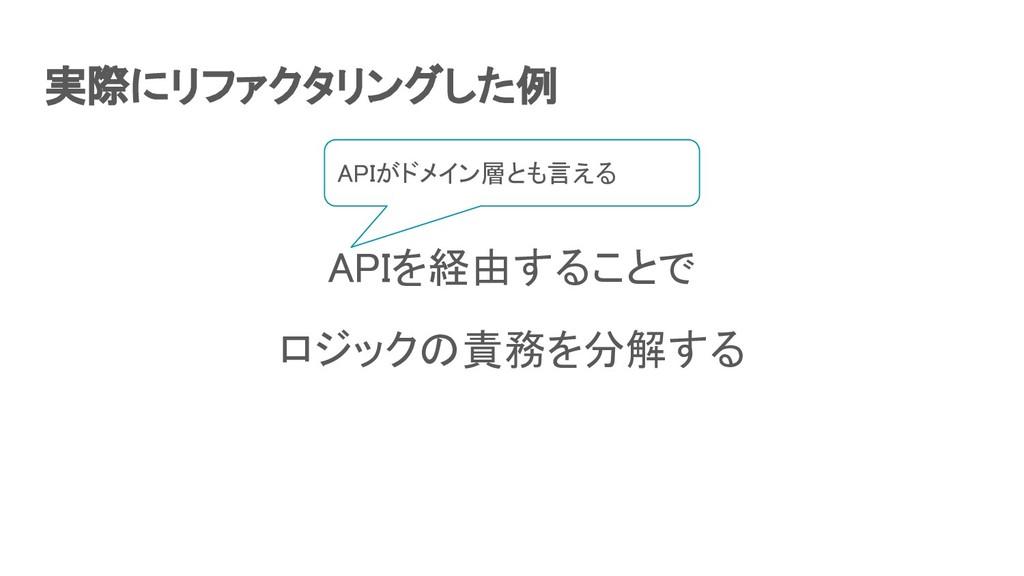 実際にリファクタリングした例 APIを経由することで ロジックの責務を分解する APIが...