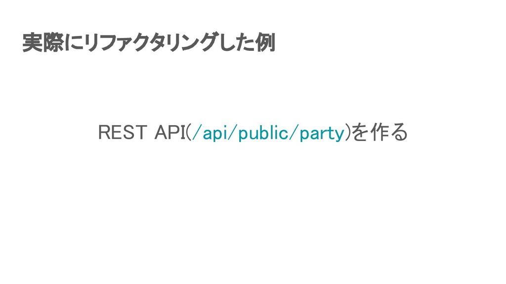 実際にリファクタリングした例 REST API(/api/public/party)を作る...
