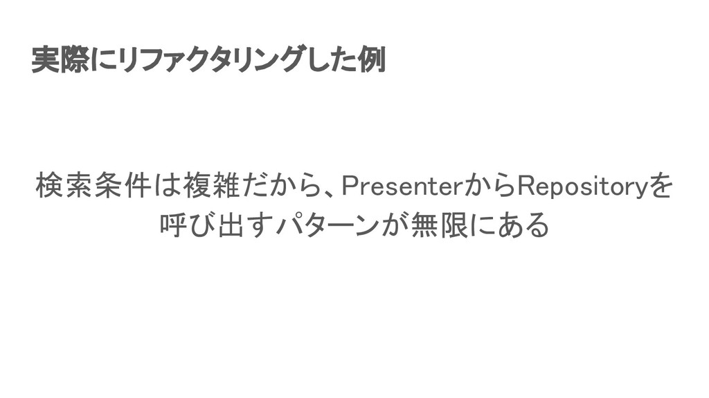 実際にリファクタリングした例 検索条件は複雑だから、PresenterからRepositor...