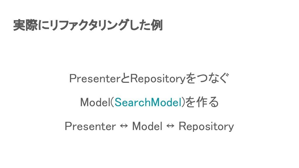 実際にリファクタリングした例 PresenterとRepositoryをつなぐ Model...