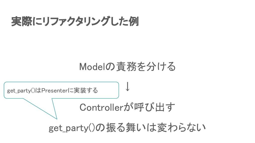 実際にリファクタリングした例 Modelの責務を分ける ↓ Controllerが呼び出...