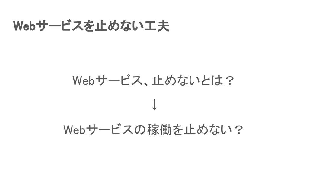 Webサービスを止めない工夫 Webサービス、止めないとは? ↓ Webサービスの稼働を...