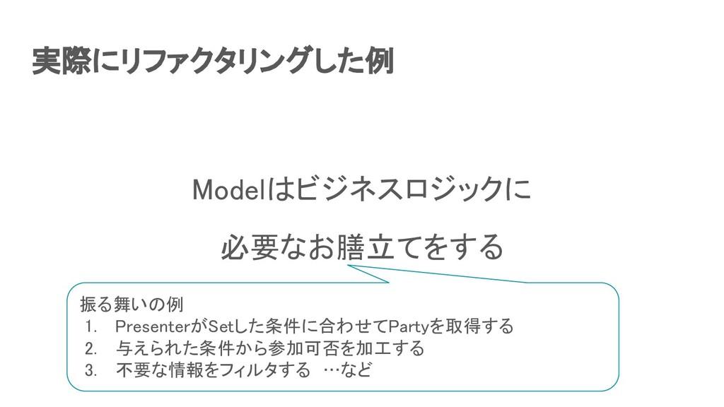 実際にリファクタリングした例 Modelはビジネスロジックに 必要なお膳立てをする 振る...