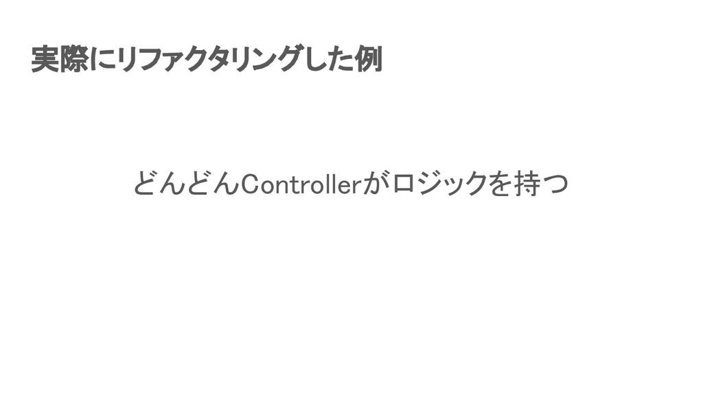実際にリファクタリングした例 どんどんControllerがロジックを持つ