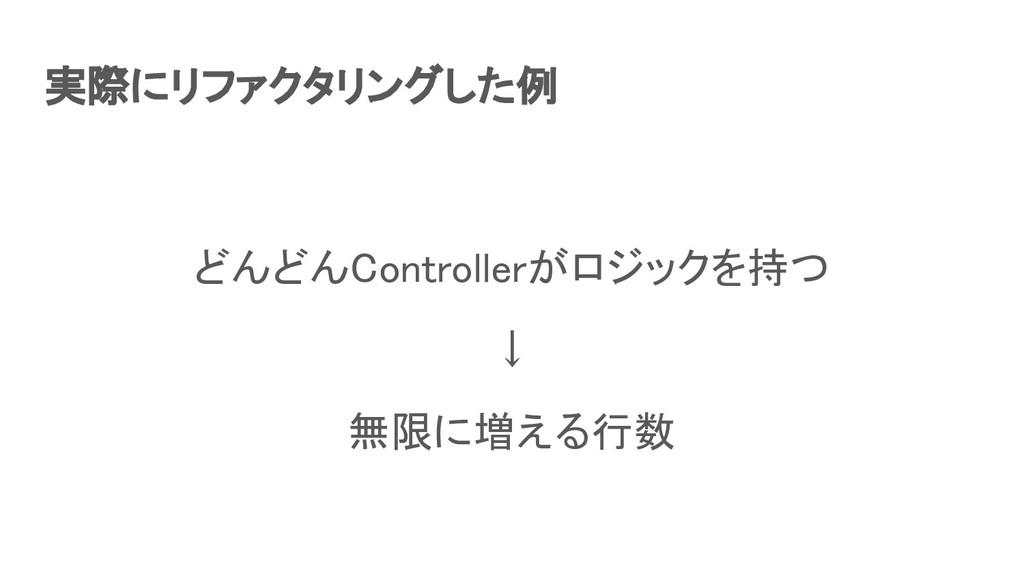 実際にリファクタリングした例 どんどんControllerがロジックを持つ ↓ 無限に増...