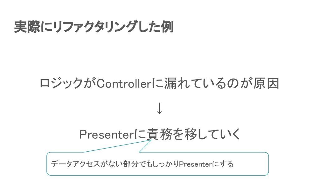 実際にリファクタリングした例 ロジックがControllerに漏れているのが原因 ↓ P...
