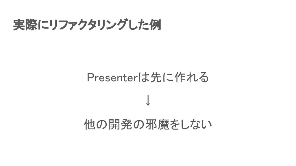実際にリファクタリングした例 Presenterは先に作れる ↓ 他の開発の邪魔をしない