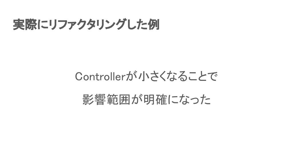 実際にリファクタリングした例 Controllerが小さくなることで 影響範囲が明確になっ...