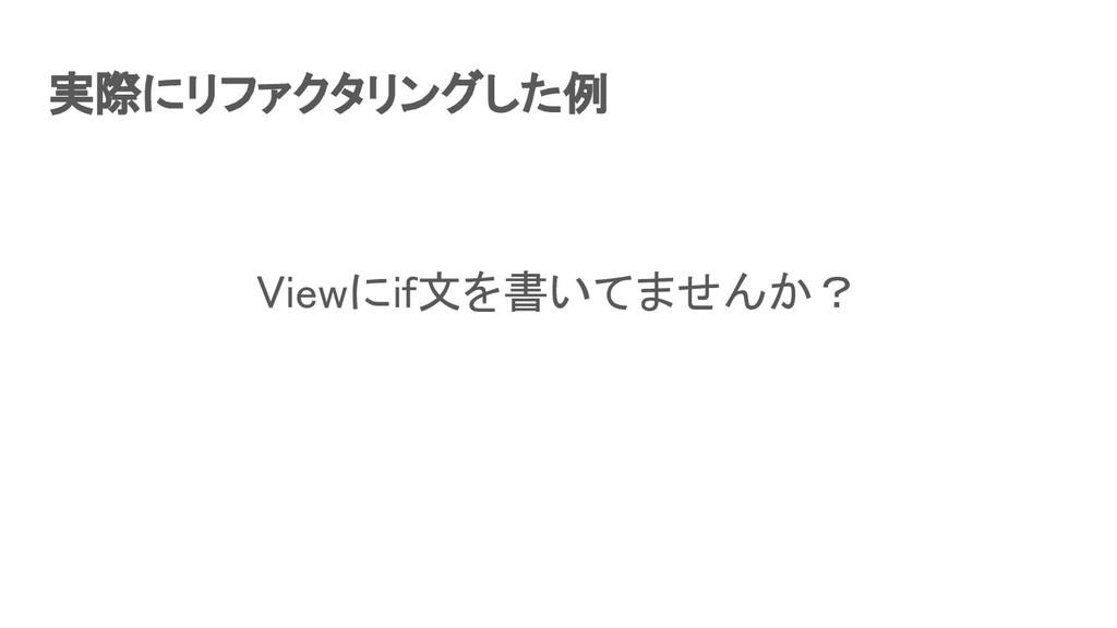 実際にリファクタリングした例 Viewにif文を書いてませんか?