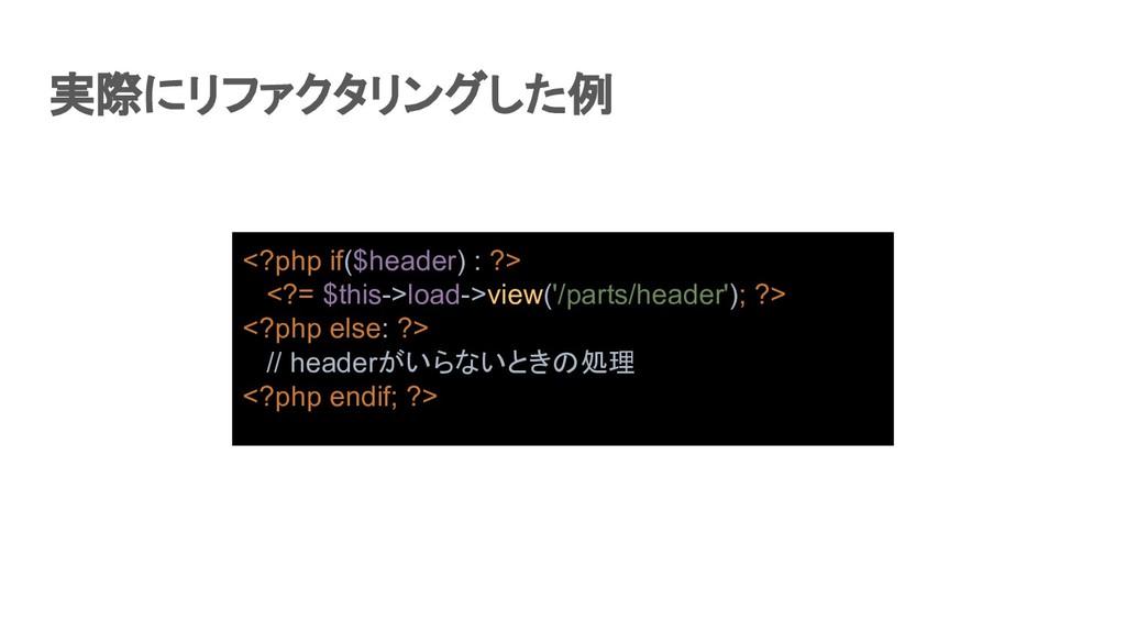 実際にリファクタリングした例 <?php if($header) : ?> <?= $thi...