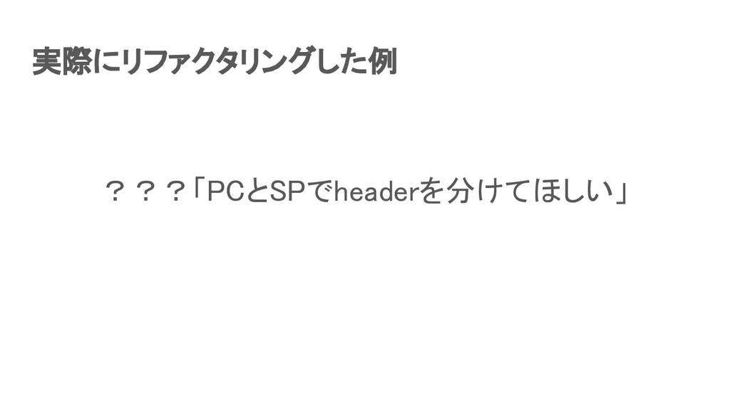 実際にリファクタリングした例 ???「PCとSPでheaderを分けてほしい」
