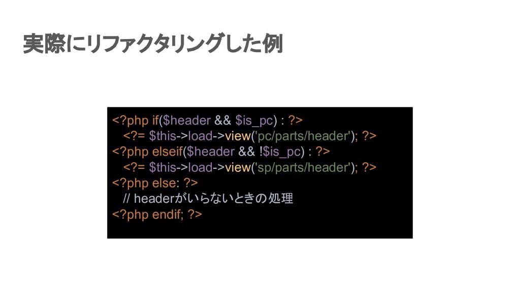 実際にリファクタリングした例 <?php if($header && $is_pc) : ?...
