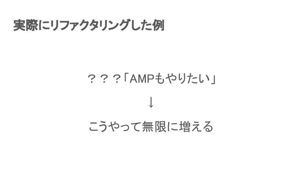 実際にリファクタリングした例 ???「AMPもやりたい」 ↓ こうやって無限に増える