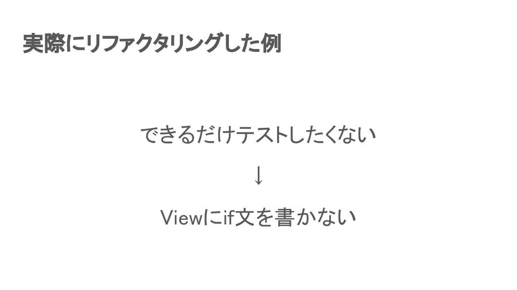 実際にリファクタリングした例 できるだけテストしたくない ↓ Viewにif文を書かない...