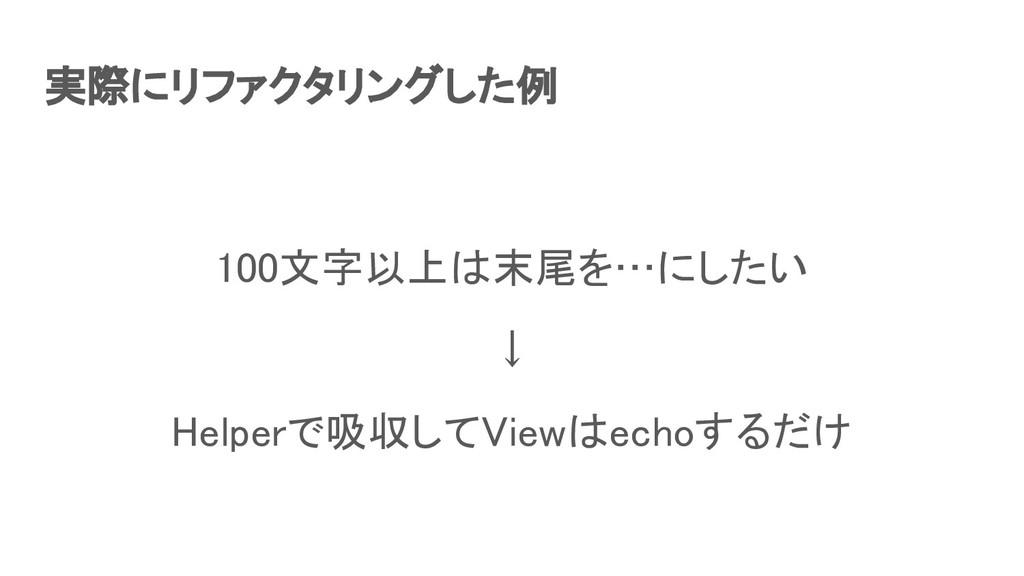 実際にリファクタリングした例 100文字以上は末尾を…にしたい ↓ Helperで吸収し...