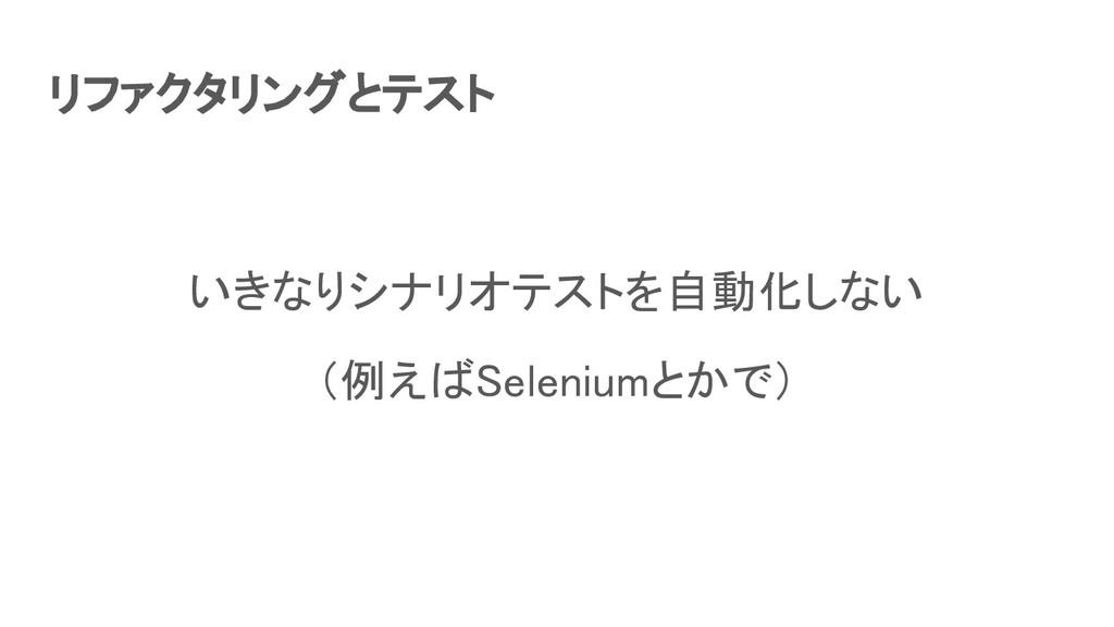 リファクタリングとテスト いきなりシナリオテストを自動化しない (例えばSeleniumと...