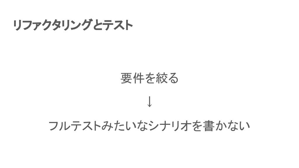 リファクタリングとテスト 要件を絞る ↓ フルテストみたいなシナリオを書かない
