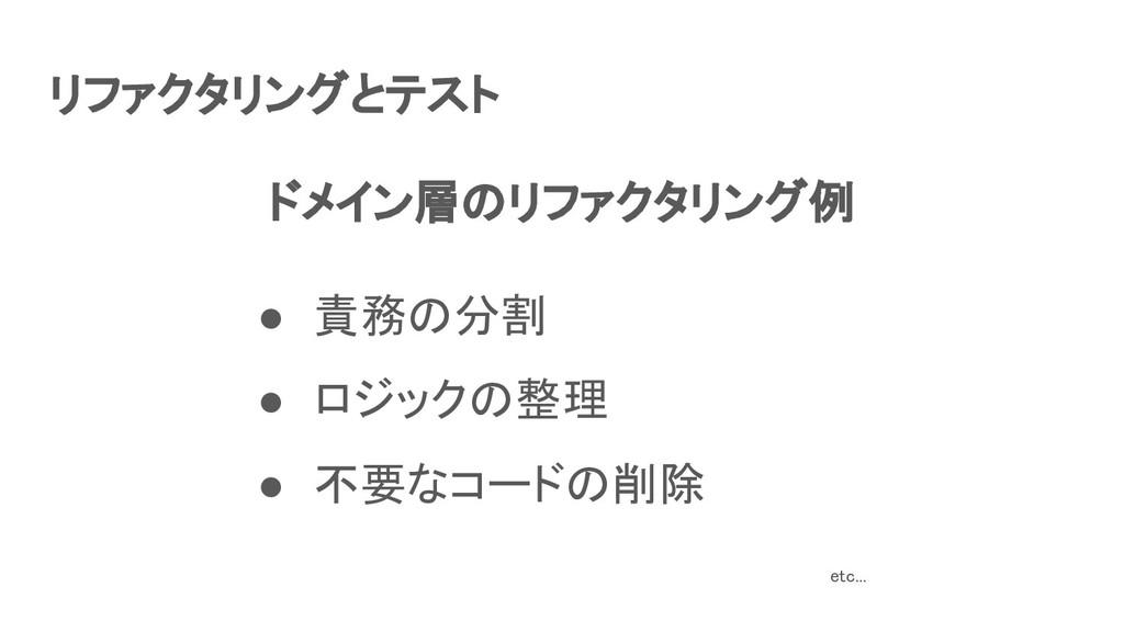 リファクタリングとテスト ● 責務の分割 ● ロジックの整理 ● 不要なコードの削除 ...