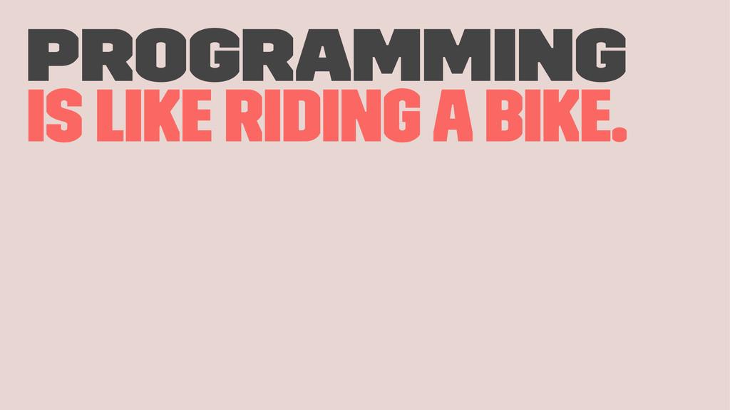 Programming is like riding a bike.