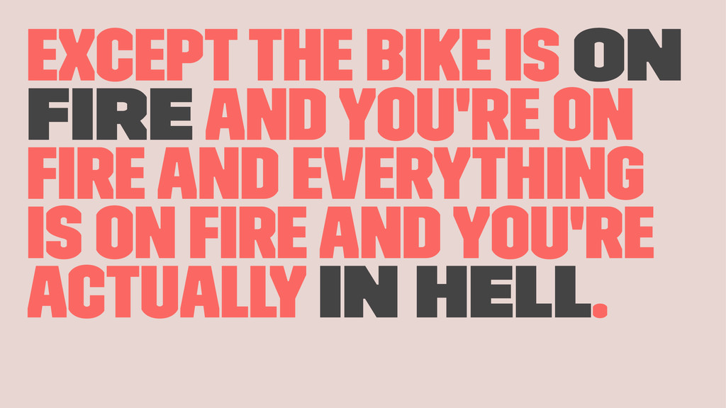 Except the bike is on fire and you're on fire and...
