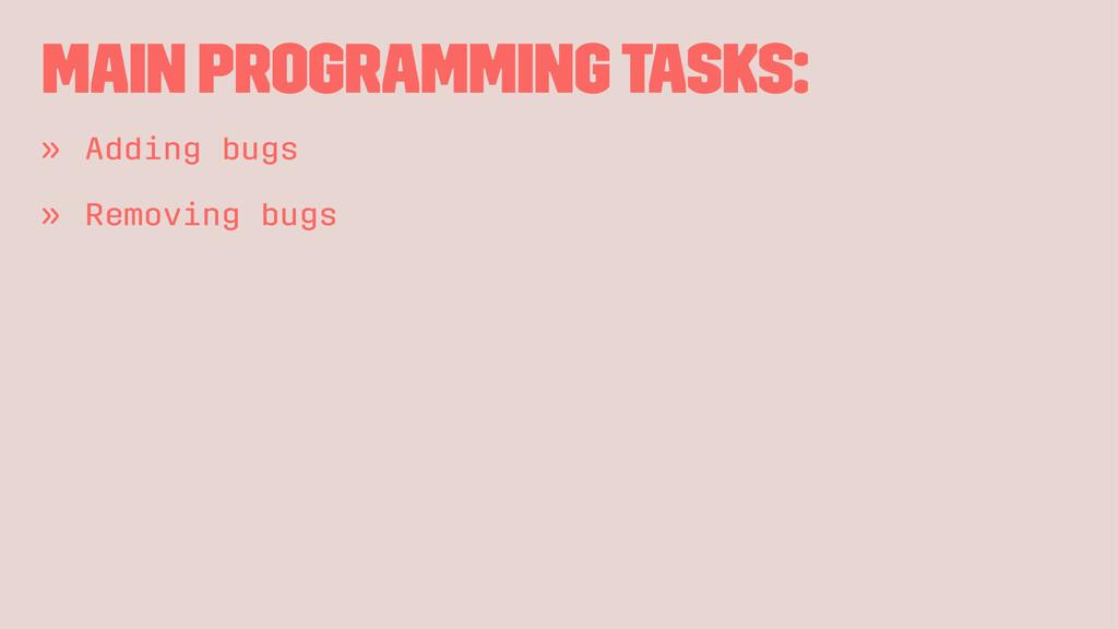 Main programming tasks: » Adding bugs » Removin...