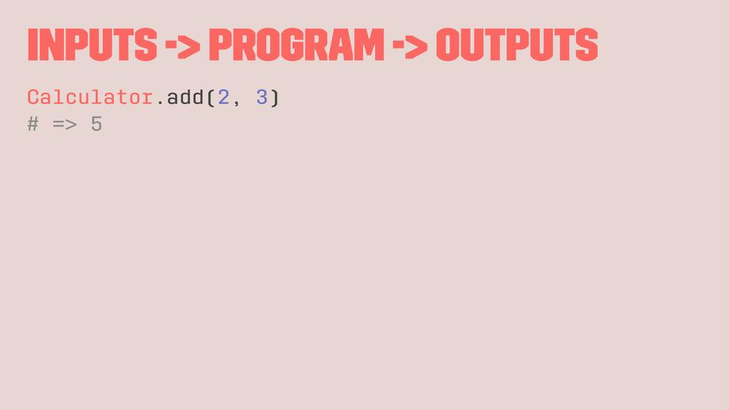 Inputs -> Program -> Outputs Calculator.add(2, ...