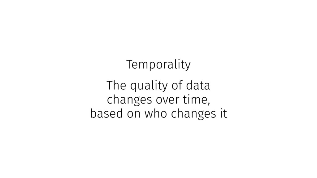 Temporality The quality of data changes over ti...