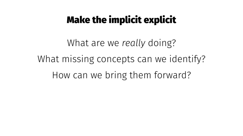 Make the implicit explicit What are we really d...