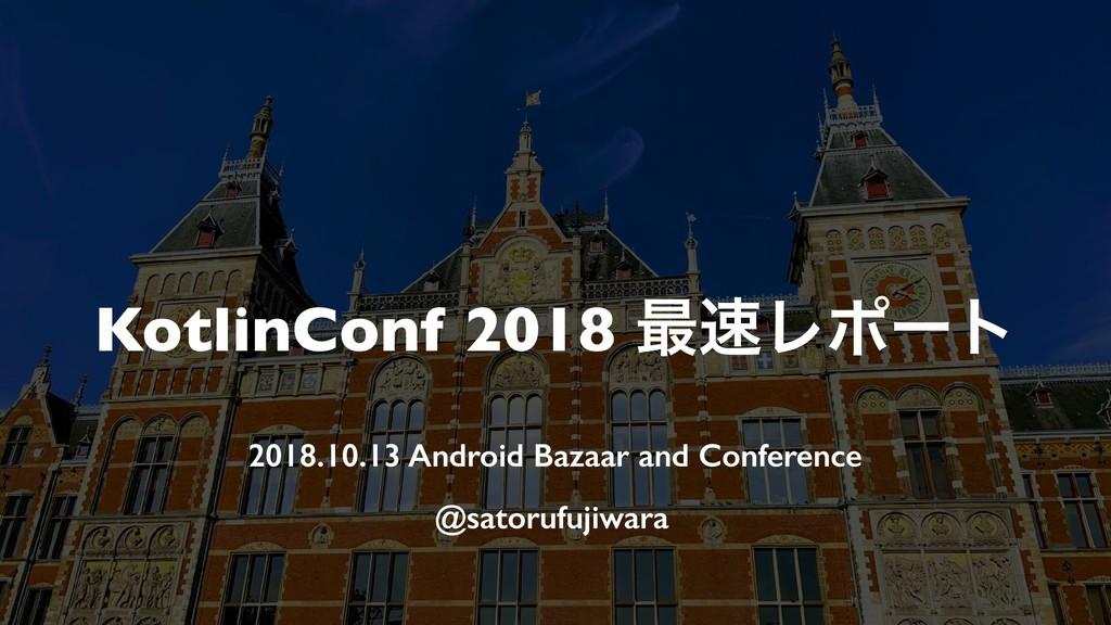 KotlinConf 2018 ࠷Ϩϙʔτ 2018.10.13 Android Bazaa...
