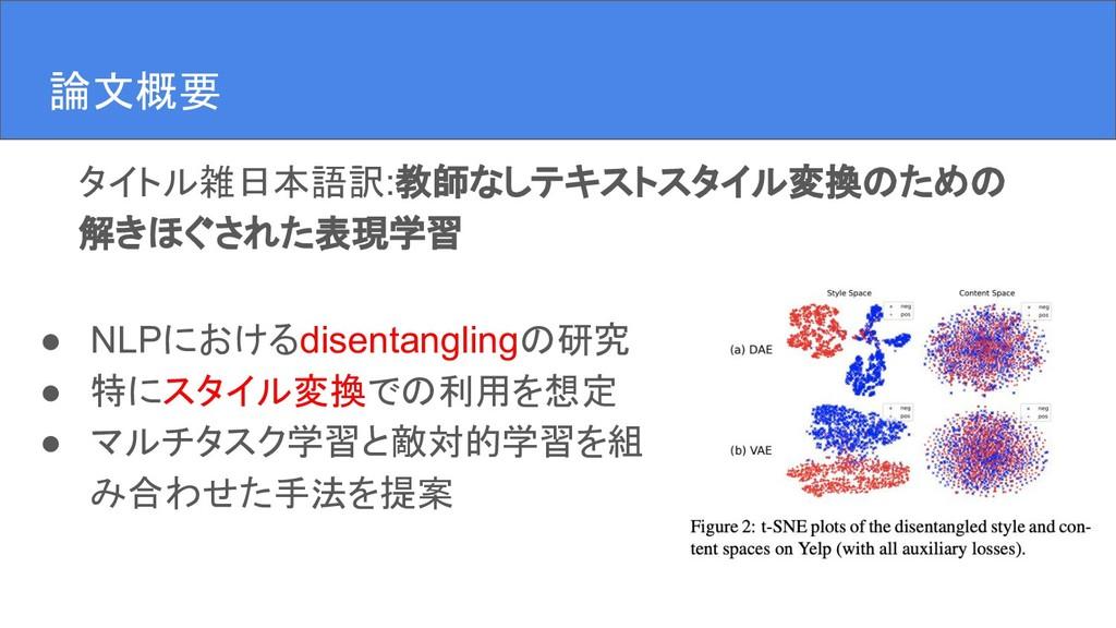 論文概要 ● NLPにおけるdisentanglingの研究 ● 特にスタイル変換での利用を想...