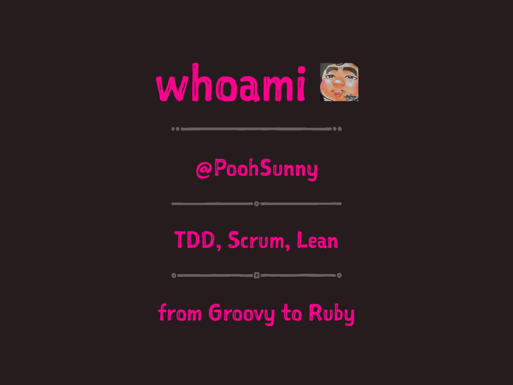 whoami @PoohSunny TDD, Scrum, Lean from Groovy ...