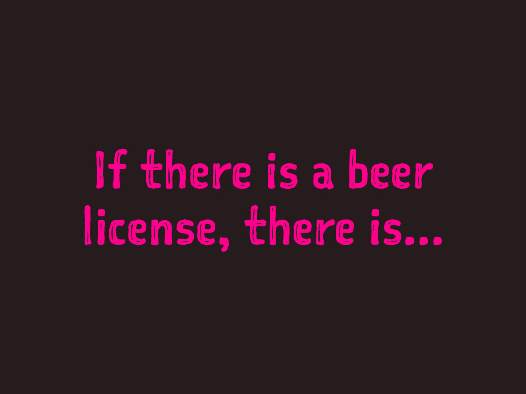 If there is a beer license, there is...