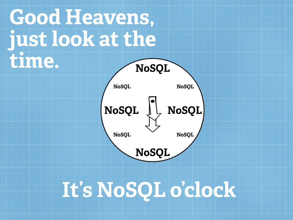 Good Heavens, just look at the time. It's NoSQL...