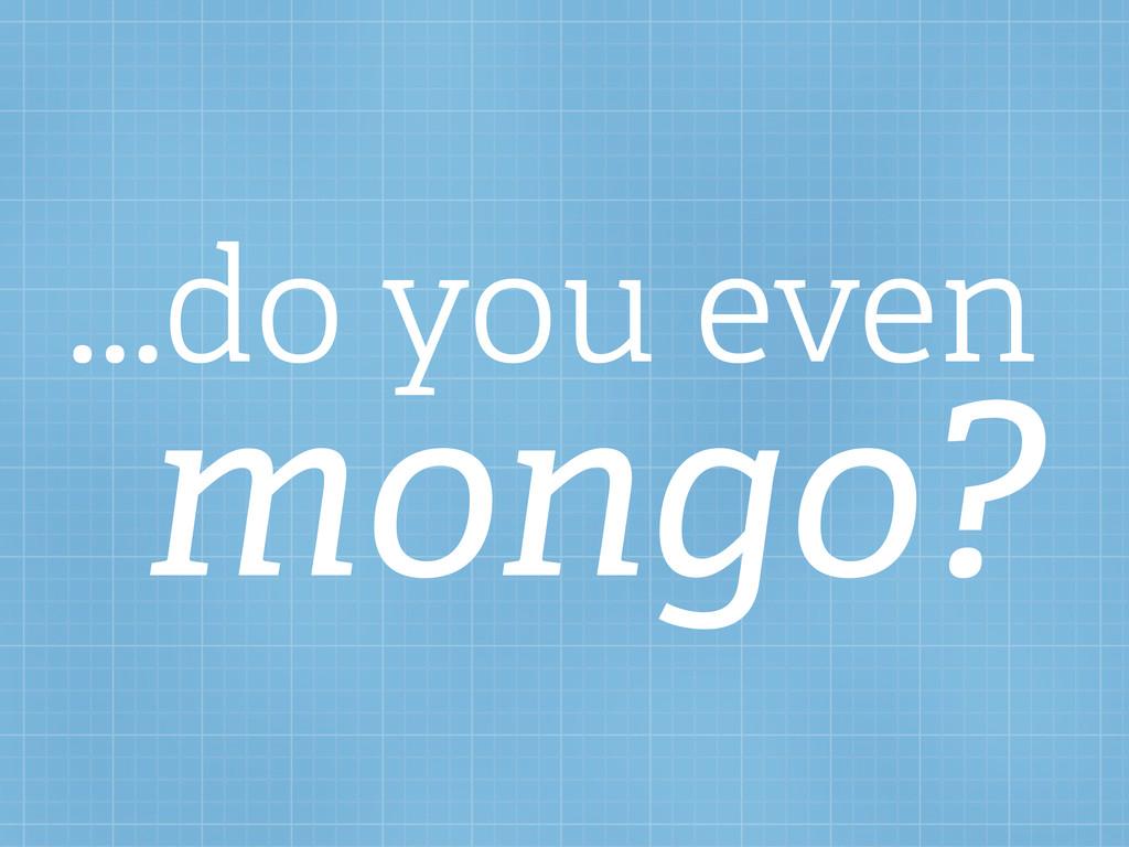 ...do you even mongo?