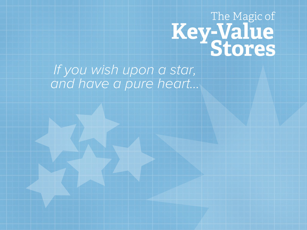 Key-Value Stores The Magic of If you wish upon ...